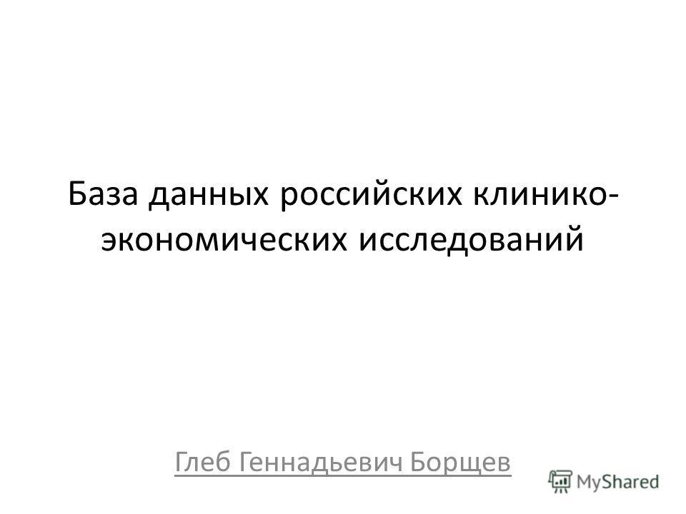 База данных российских клинико- экономических исследований Глеб Геннадьевич Борщев