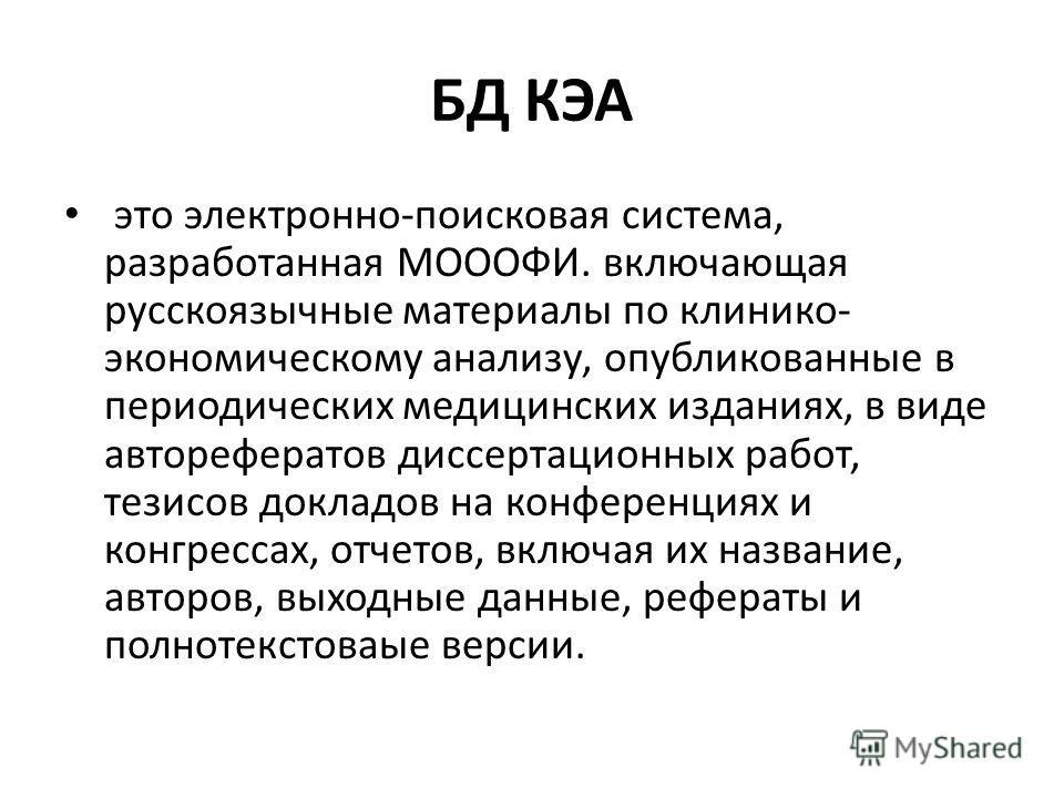 БД КЭА это электронно-поисковая система, разработанная МОООФИ. включающая русскоязычные материалы по клинико- экономическому анализу, опубликованные в периодических медицинских изданиях, в виде авторефератов диссертационных работ, тезисов докладов на