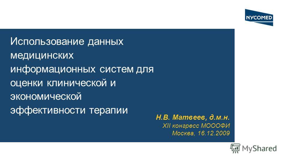 Использование данных медицинских информационных систем для оценки клинической и экономической эффективности терапии Н.В. Матвеев, д.м.н. XII конгресс МОООФИ Москва, 16.12.2009