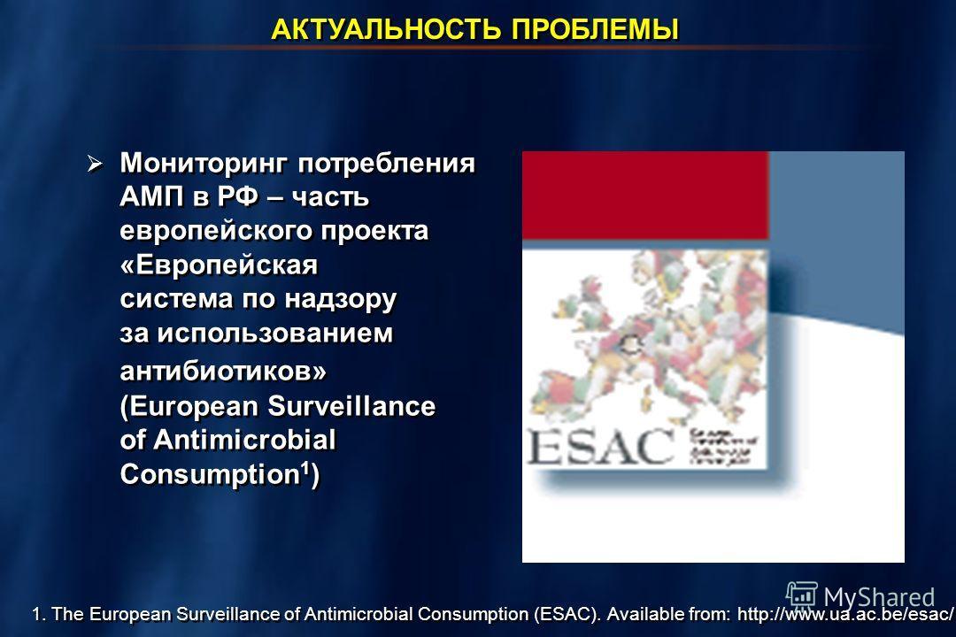 АКТУАЛЬНОСТЬ ПРОБЛЕМЫ Мониторинг потребления АМП в РФ – часть европейского проекта «Европейская система по надзору за использованием антибиотиков» (European Surveillance of Antimicrobial Consumption 1 ) 1. The European Surveillance of Antimicrobial C
