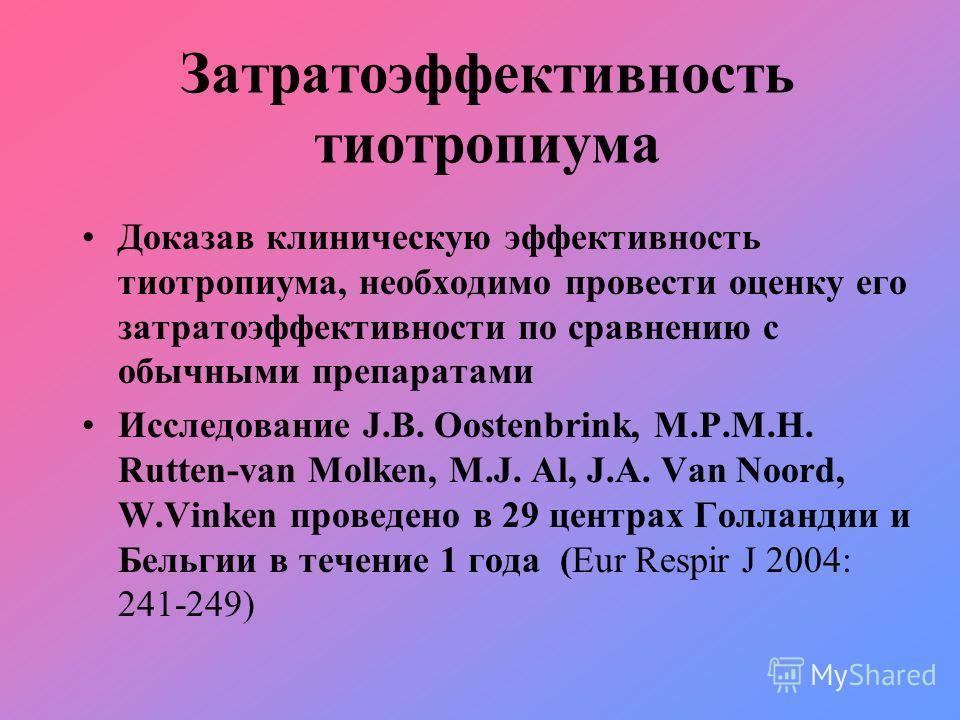 Затратоэффективность тиотропиума Доказав клиническую эффективность тиотропиума, необходимо провести оценку его затратоэффективности по сравнению с обычными препаратами Исследование J.B. Oostenbrink, M.P.M.H. Rutten-van Molken, M.J. Al, J.A. Van Noord