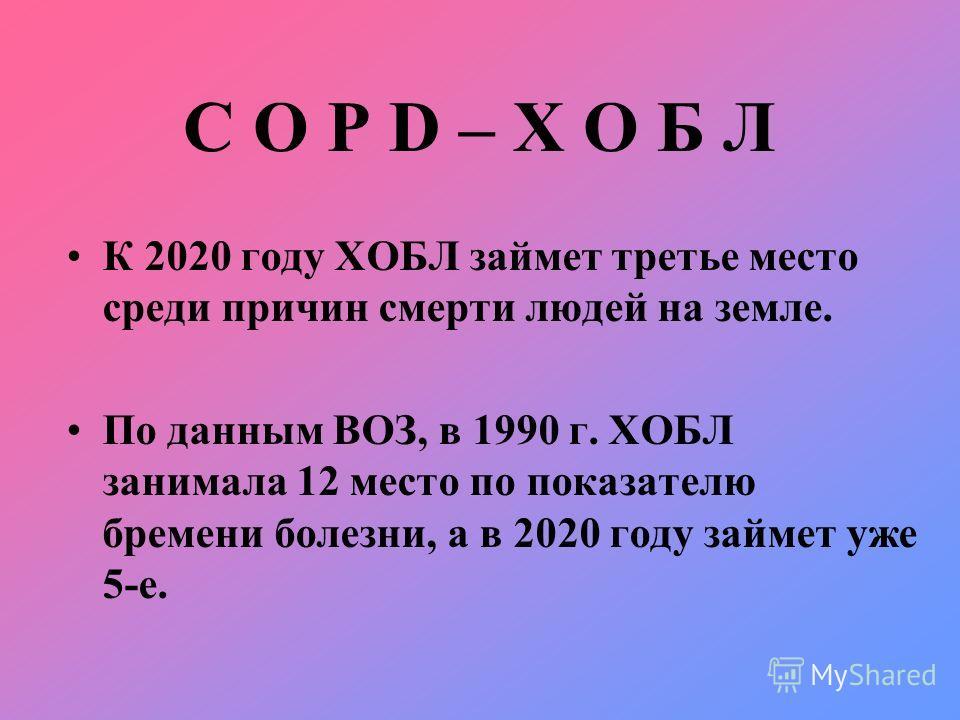 C O P D – Х О Б Л К 2020 году ХОБЛ займет третье место среди причин смерти людей на земле. По данным ВОЗ, в 1990 г. ХОБЛ занимала 12 место по показателю бремени болезни, а в 2020 году займет уже 5-е.