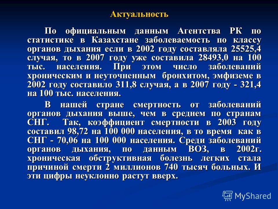 Актуальность По официальным данным Агентства РК по статистике в Казахстане заболеваемость по классу органов дыхания если в 2002 году составляла 25525,4 случая, то в 2007 году уже составила 28493,0 на 100 тыс. населения. При этом число заболеваний хро