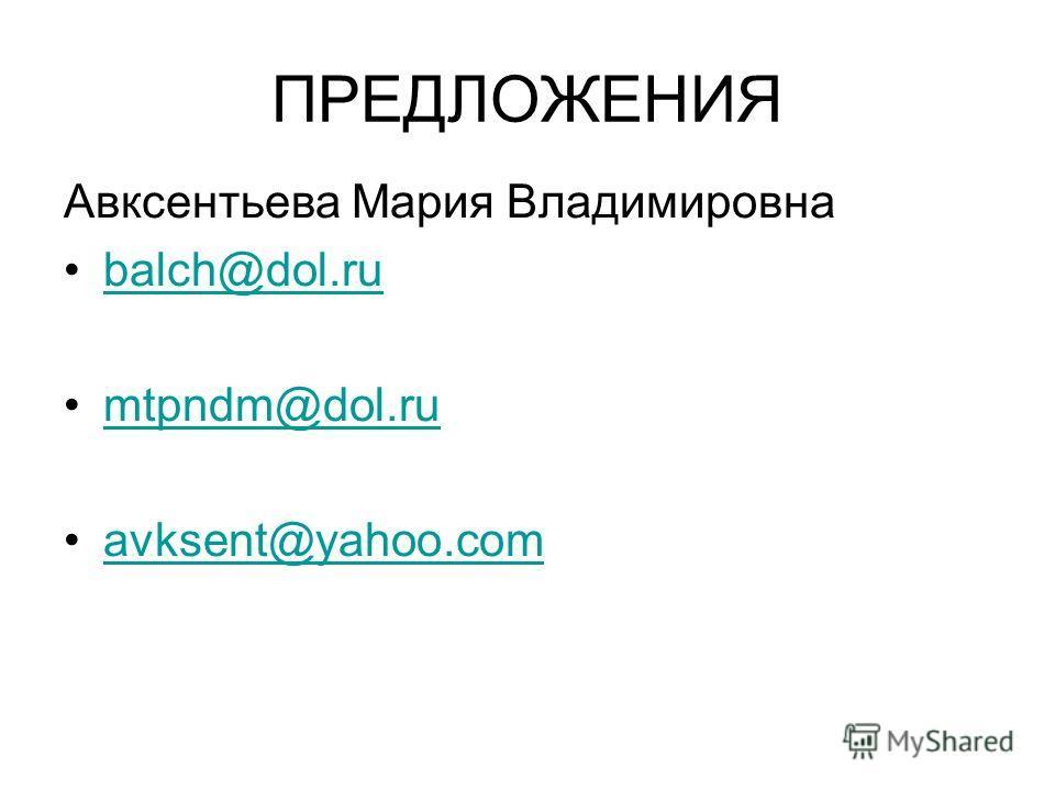 ПРЕДЛОЖЕНИЯ Авксентьева Мария Владимировна balch@dol.ru mtpndm@dol.ru avksent@yahoo.com