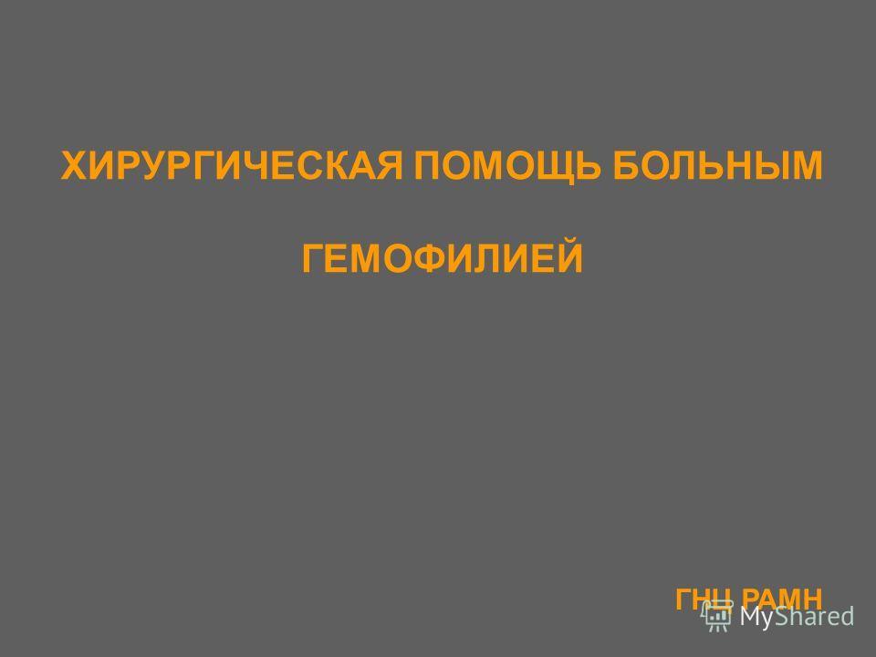 ХИРУРГИЧЕСКАЯ ПОМОЩЬ БОЛЬНЫМ ГЕМОФИЛИЕЙ ГНЦ РАМН