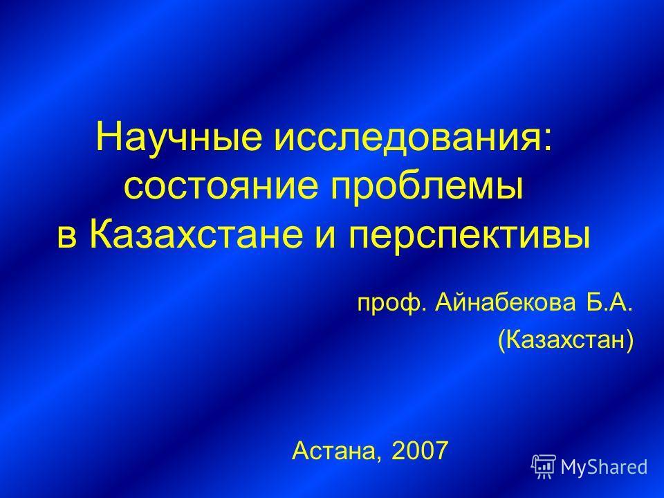 Научные исследования: состояние проблемы в Казахстане и перспективы проф. Айнабекова Б.А. (Казахстан) Астана, 2007