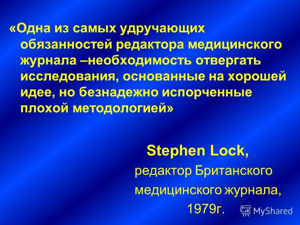 «Одна из самых удручающих обязанностей редактора медицинского журнала –необходимость отвергать исследования, основанные на хорошей идее, но безнадежно испорченные плохой методологией» Stephen Lock, редактор Британского медицинского журнала, 1979г.