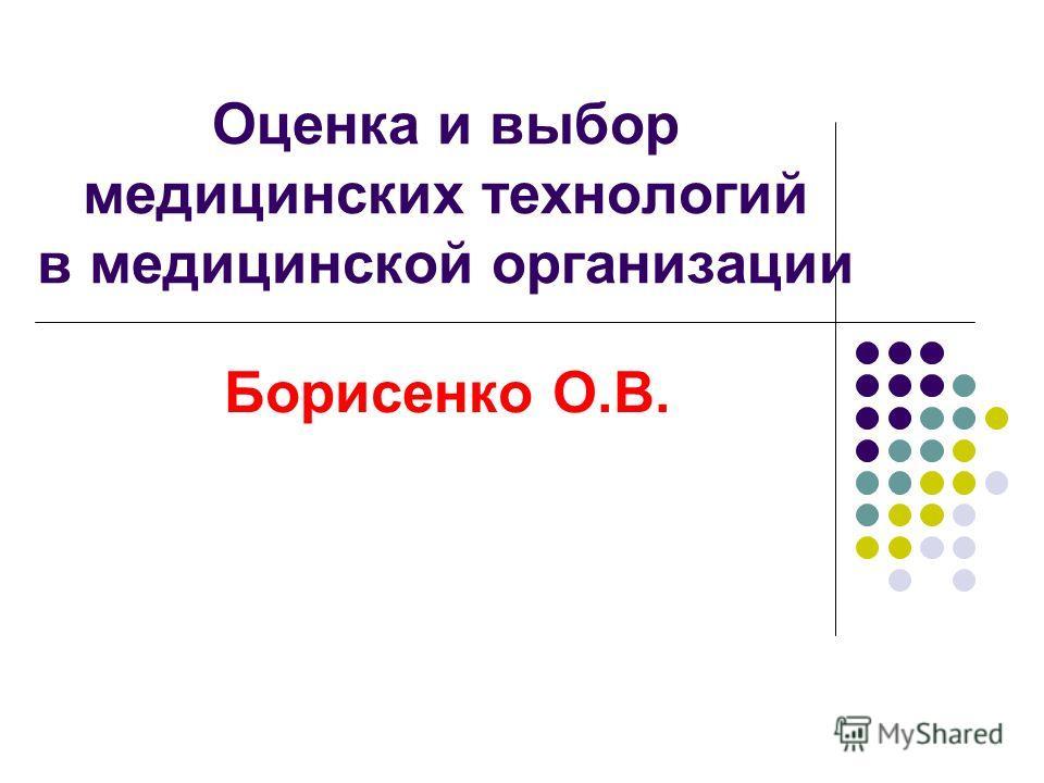 Оценка и выбор медицинских технологий в медицинской организации Борисенко О.В.