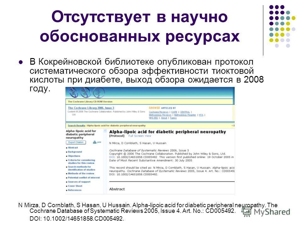 Отсутствует в научно обоснованных ресурсах В Кокрейновской библиотеке опубликован протокол систематического обзора эффективности тиоктовой кислоты при диабете, выход обзора ожидается в 2008 году. N Mirza, D Cornblath, S Hasan, U Hussain. Alpha-lipoic