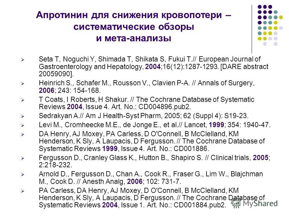 Апротинин для снижения кровопотери – систематические обзоры и мета-анализы Seta T, Noguchi Y, Shimada T, Shikata S, Fukui T.// European Journal of Gastroenterology and Hepatology, 2004;16(12):1287-1293. [DARE abstract 20059090]. Heinrich S., Schafer