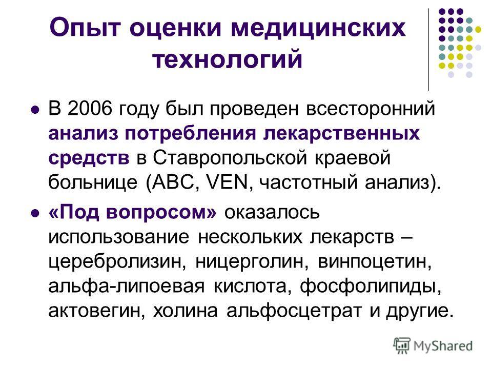 Опыт оценки медицинских технологий В 2006 году был проведен всесторонний анализ потребления лекарственных средств в Ставропольской краевой больнице (АВС, VEN, частотный анализ). «Под вопросом» оказалось использование нескольких лекарств – церебролизи