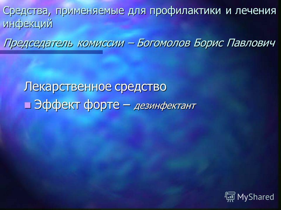 Средства, применяемые для профилактики и лечения инфекций Председатель комиссии – Богомолов Борис Павлович Лекарственное средство Эффект форте – дезинфектант Эффект форте – дезинфектант