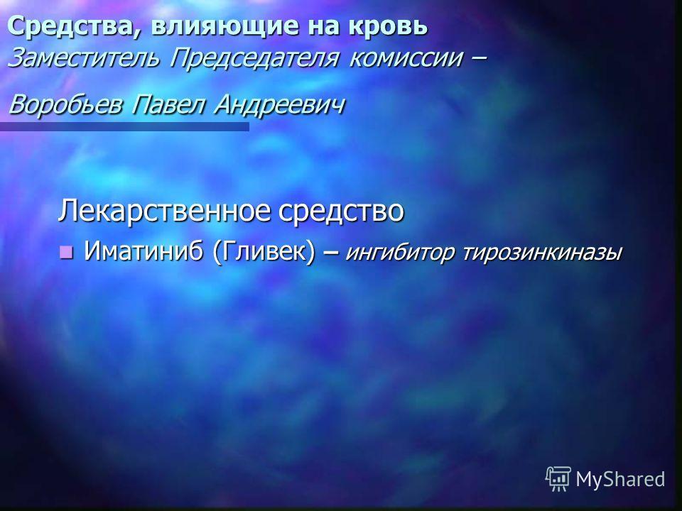 Средства, влияющие на кровь Заместитель Председателя комиссии – Воробьев Павел Андреевич Лекарственное средство Иматиниб (Гливек) – ингибитор тирозинкиназы Иматиниб (Гливек) – ингибитор тирозинкиназы