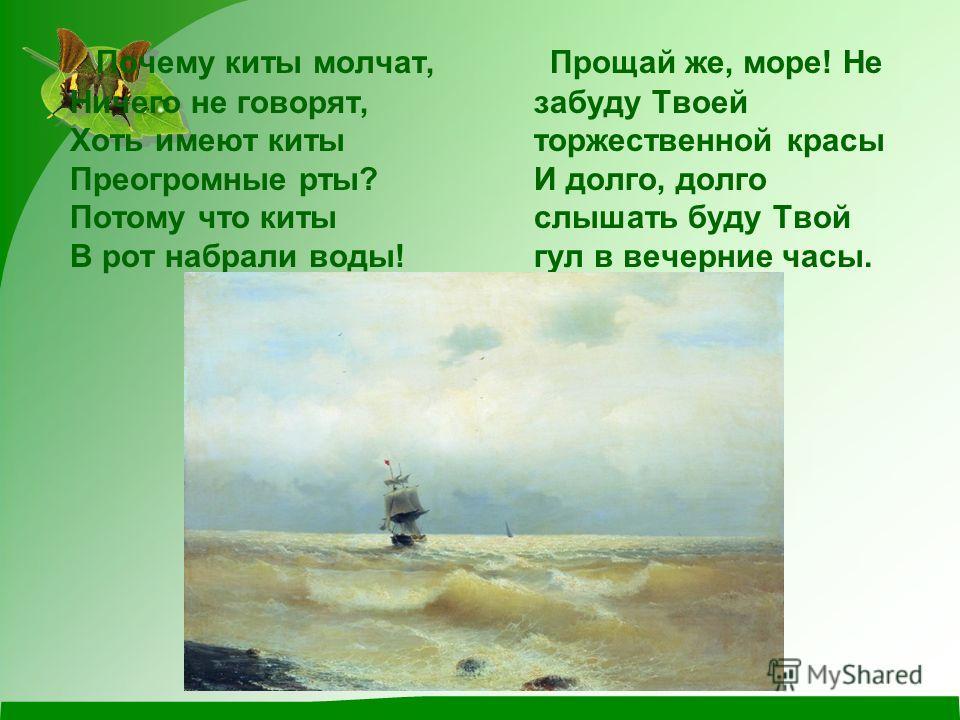 Почему киты молчат, Ничего не говорят, Хоть имеют киты Преогромные рты? Потому что киты В рот набрали воды! Прощай же, море! Не забуду Твоей торжественной красы И долго, долго слышать буду Твой гул в вечерние часы.