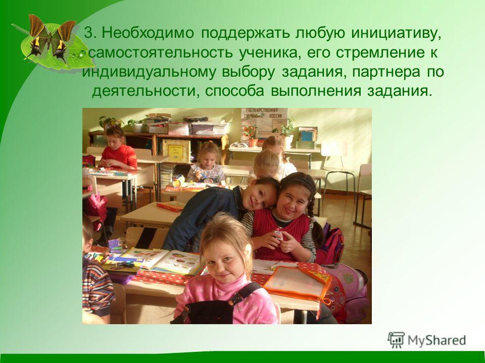 3. Необходимо поддержать любую инициативу, самостоятельность ученика, его стремление к индивидуальному выбору задания, партнера по деятельности, способа выполнения задания.