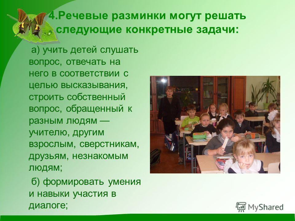 4.Речевые разминки могут решать следующие конкретные задачи: а) учить детей слушать вопрос, отвечать на него в соответствии с целью высказывания, строить собственный вопрос, обращенный к разным людям учителю, другим взрослым, сверстникам, друзьям, не