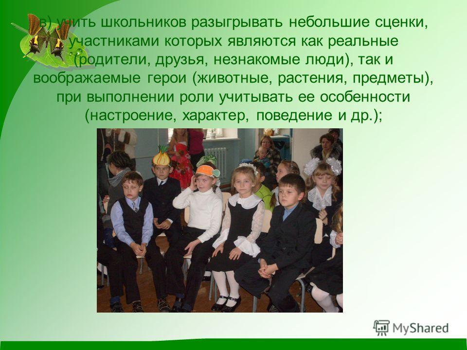 в) учить школьников разыгрывать небольшие сценки, участниками которых являются как реальные (родители, друзья, незнакомые люди), так и воображаемые герои (животные, растения, предметы), при выполнении роли учитывать ее особенности (настроение, характ