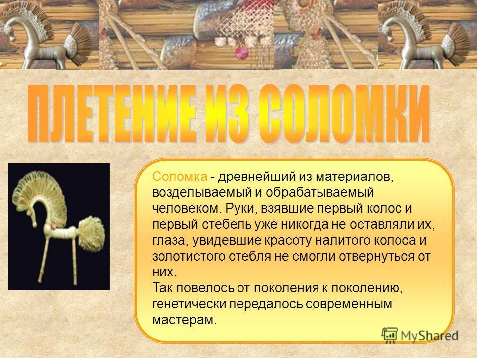 Соломка - древнейший из материалов, возделываемый и обрабатываемый человеком. Руки, взявшие первый колос и первый стебель уже никогда не оставляли их, глаза, увидевшие красоту налитого колоса и золотистого стебля не смогли отвернуться от них. Так пов