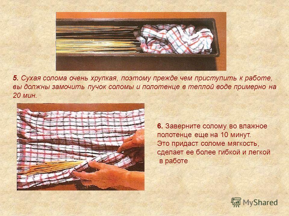 5. Сухая солома очень хрупкая, поэтому прежде чем приступить к работе, вы должны замочить пучок соломы и полотенце в теплой воде примерно на 20 мин. 6. Заверните солому во влажное полотенце еще на 10 минут. Это придаст соломе мягкость, сделает ее бол