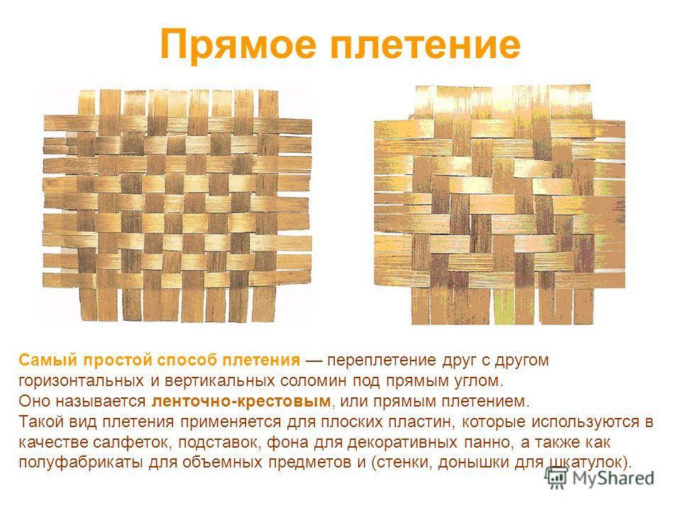 Прямое плетение Самый простой способ плетения переплетение друг с другом горизонтальных и вертикальных соломин под прямым углом. Оно называется ленточно-крестовым, или прямым плетением. Такой вид плетения применяется для плоских пластин, которые испо