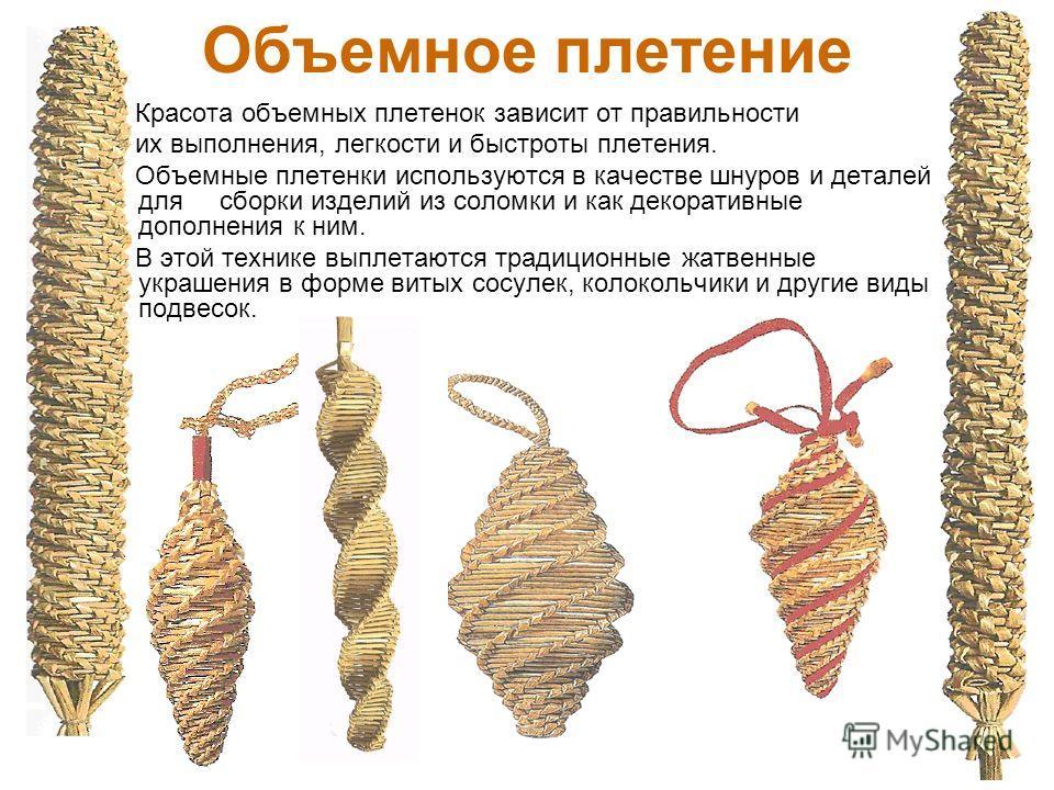 Объемное плетение Красота объемных плетенок зависит от правильности их выполнения, легкости и быстроты плетения. Объемные плетенки используются в качестве шнуров и деталей для сборки изделий из соломки и как декоративные дополнения к ним. В этой техн