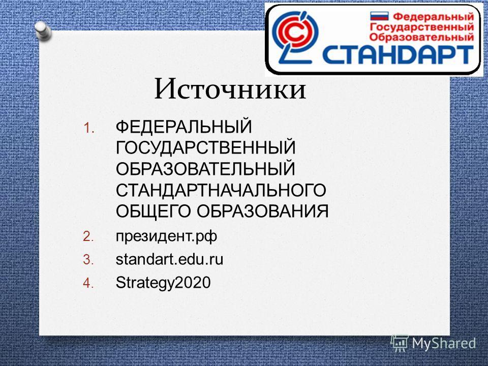Источники 1. ФЕДЕРАЛЬНЫЙ ГОСУДАРСТВЕННЫЙ ОБРАЗОВАТЕЛЬНЫЙ СТАНДАРТНАЧАЛЬНОГО ОБЩЕГО ОБРАЗОВАНИЯ 2. президент. рф 3. standart.edu.ru 4. Strategy2020