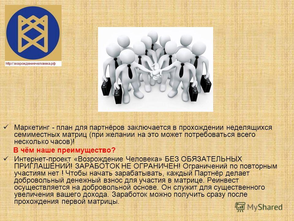 МАРКЕТИНГ-ПЛАН ВОЗРОЖЛЕНИЕ ЧЕЛОВЕКА Целями социального бизнес-проекта «Возрождение Человека» являются: реализация разработанного маркетинг-плана для Партнёров; достойные выплаты Партнёрам (до 85% от матричного оборота); Часть средств от оборота (10%)