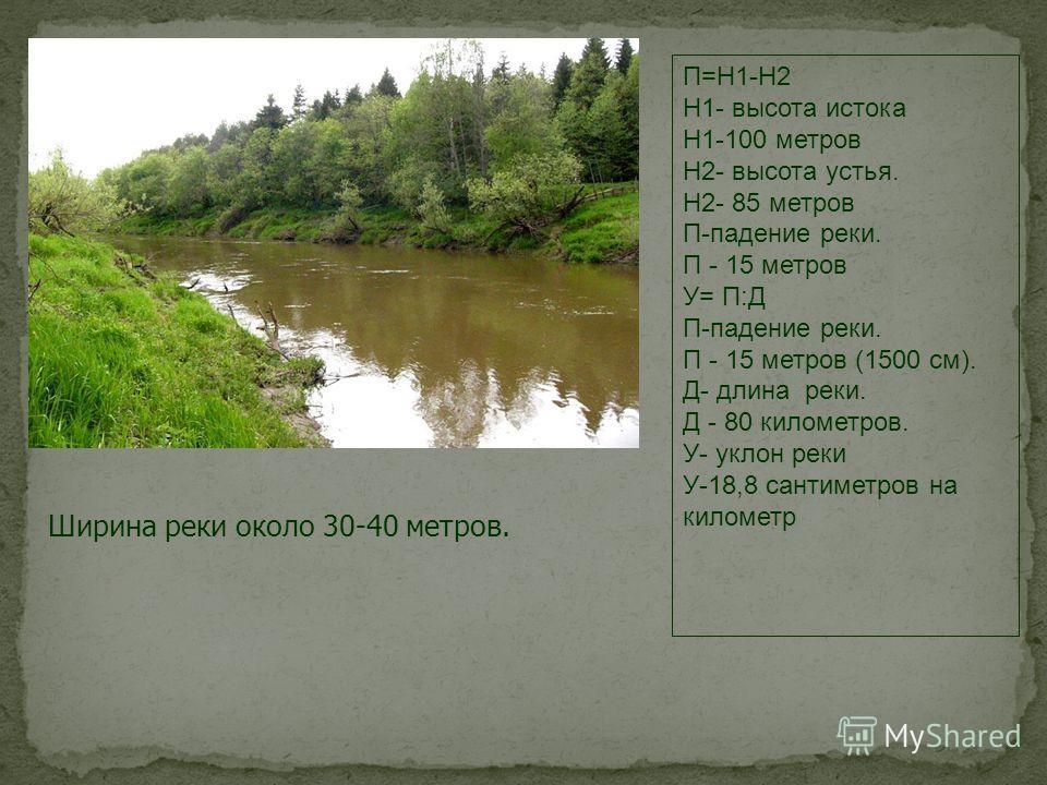 П=Н1-Н2 Н1- высота истока Н1-100 метров Н2- высота устья. Н2- 85 метров П-падение реки. П - 15 метров У= П:Д П-падение реки. П - 15 метров (1500 см). Д- длина реки. Д - 80 километров. У- уклон реки У-18,8 сантиметров на километр Ширина реки около 30-