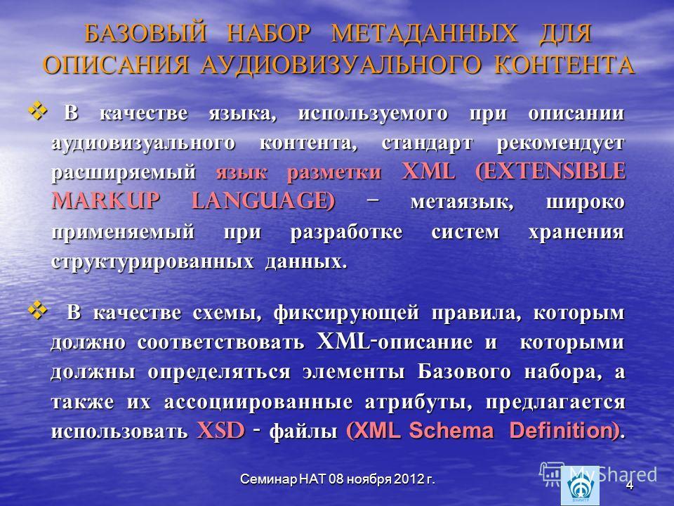 Семинар НАТ 08 ноября 2012 г. 4 4 БАЗОВЫЙ НАБОР МЕТАДАННЫХ ДЛЯ ОПИСАНИЯ АУДИОВИЗУАЛЬНОГО КОНТЕНТА В качестве языка, используемого при описании аудиовизуального контента, стандарт рекомендует расширяемый язык разметки XML (eXtensible Markup Language)