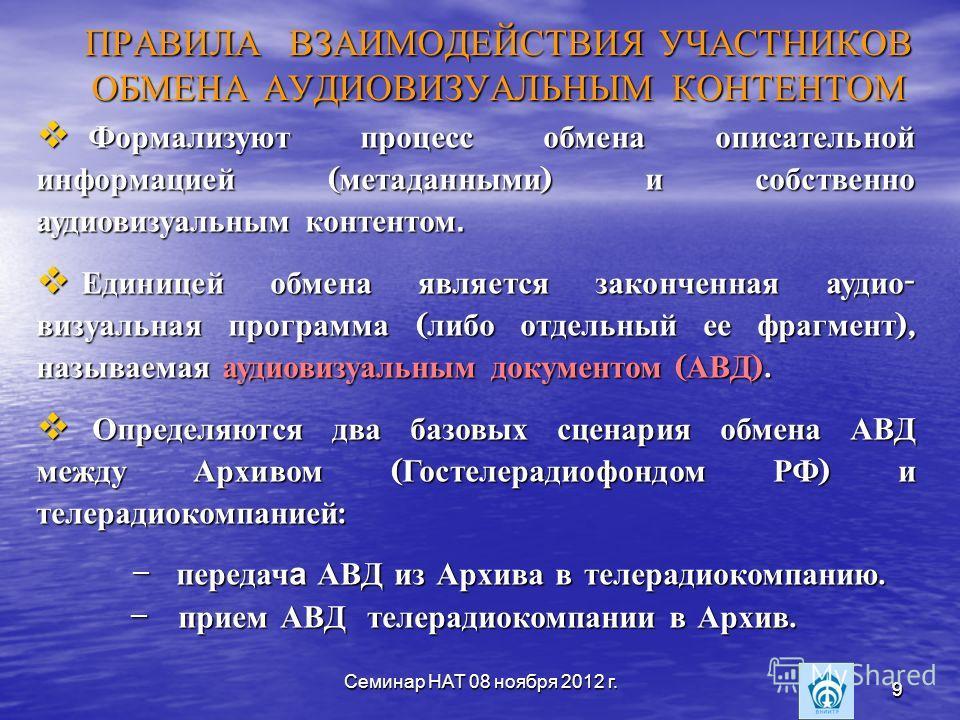 Семинар НАТ 08 ноября 2012 г. 9 9 ПРАВИЛА ВЗАИМОДЕЙСТВИЯ УЧАСТНИКОВ ОБМЕНА АУДИОВИЗУАЛЬНЫМ КОНТЕНТОМ Формализуют процесс обмена описательной информацией ( метаданными ) и собственно аудиовизуальным контентом. Формализуют процесс обмена описательной и