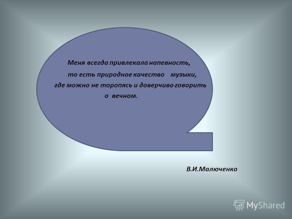 Меня всегда привлекала напевность, то есть природное качество музыки, где можно не торопясь и доверчиво говорить о вечном. В.И.Малюченко