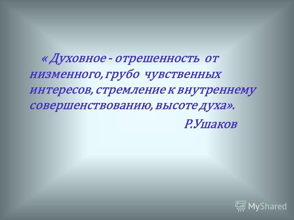 « Духовное - отрешенность от низменного, грубо чувственных интересов, стремление к внутреннему совершенствованию, высоте духа». Р.Ушаков