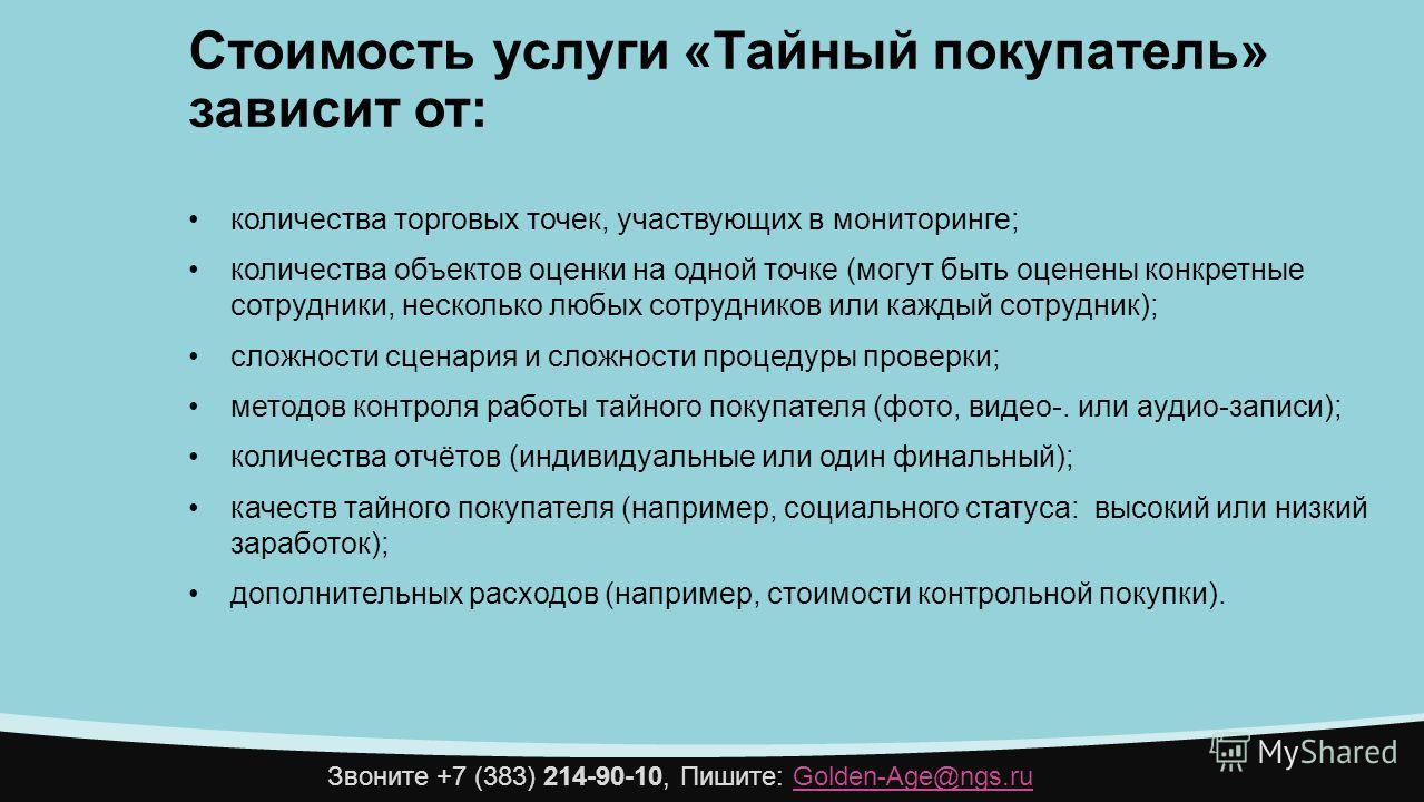 Звоните +7 (383) 214-90-10, Пишите: Golden-Age@ngs.ruGolden-Age@ngs.ru Стоимость услуги «Тайный покупатель» зависит от: количества торговых точек, участвующих в мониторинге; количества объектов оценки на одной точке (могут быть оценены конкретные сот