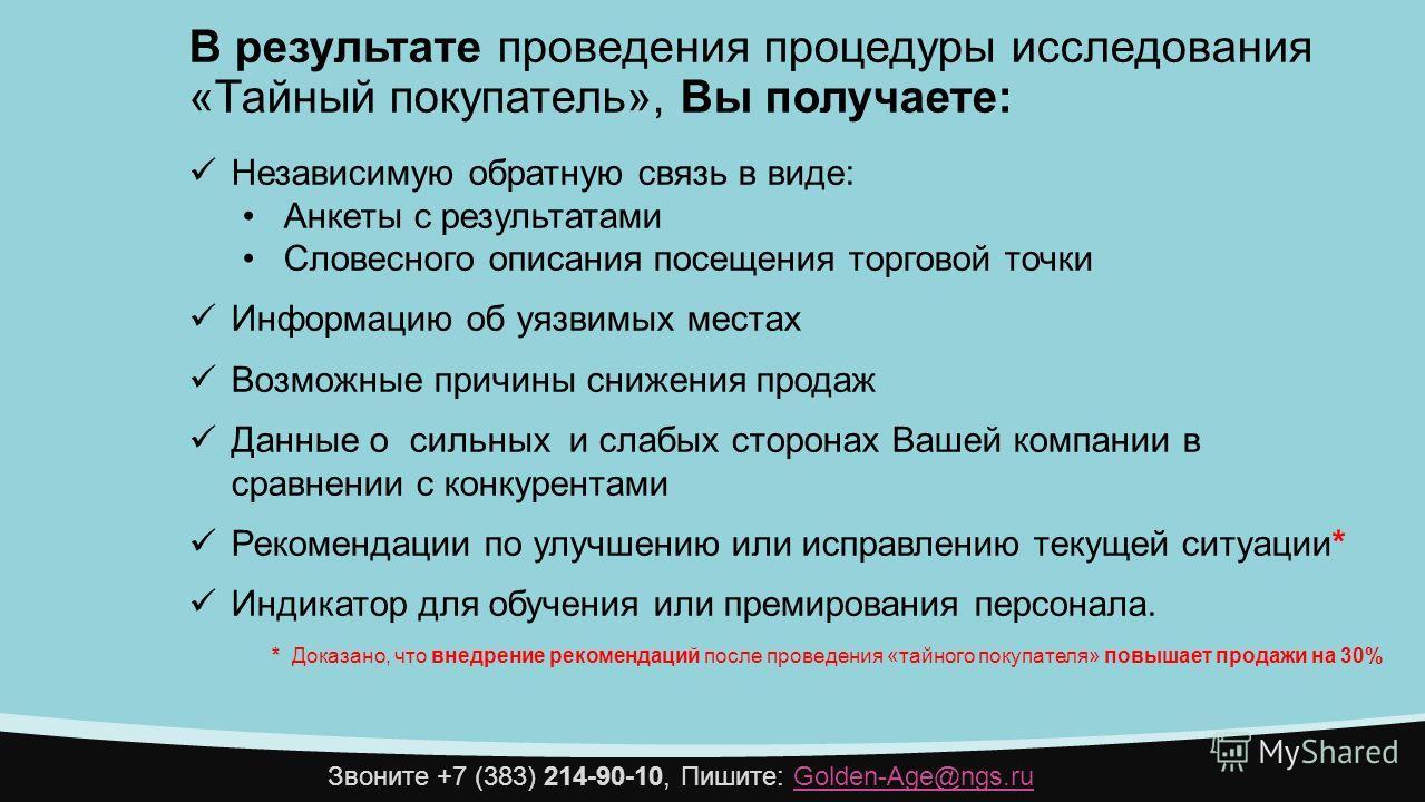 Звоните +7 (383) 214-90-10, Пишите: Golden-Age@ngs.ruGolden-Age@ngs.ru В результате проведения процедуры исследования «Тайный покупатель», Вы получаете: Независимую обратную связь в виде: Анкеты с результатами Словесного описания посещения торговой т