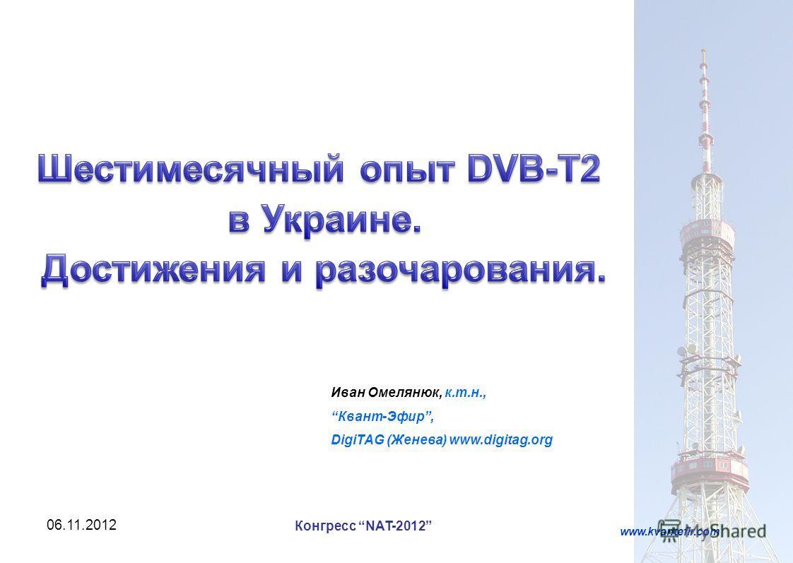 06.11.20121 Иван Омелянюк, к.т.н., Квант-Эфир, DigiTAG (Женева) www.digitag.org www.kvantefir.com Конгресс NAT-2012