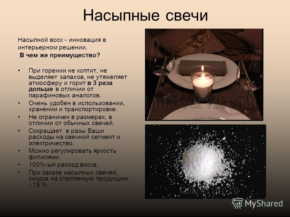 Насыпные свечи Насыпной воск - инновация в интерьерном решении. В чем же преимущество? При горении не коптит, не выделяет запахов, не утяжеляет атмосферу и горит в 3 раза дольше в отличии от парафиновых аналогов. Очень удобен в использовании, хранени