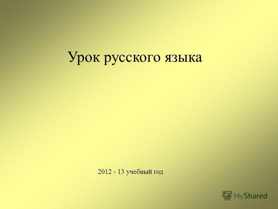 2012 - 13 учебный год Урок русского языка
