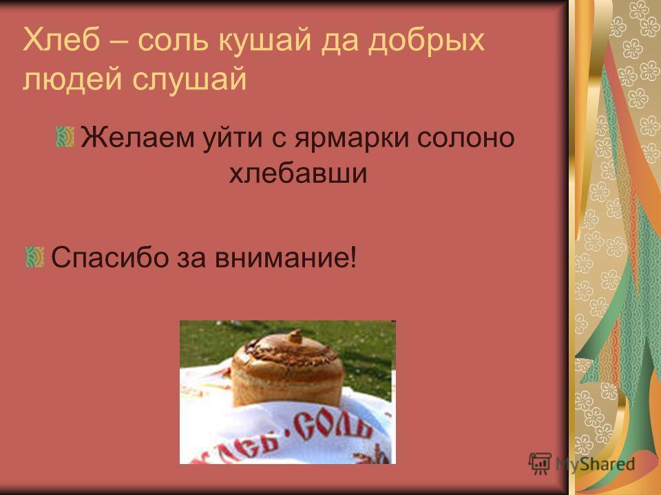 Хлеб – соль кушай да добрых людей слушай Желаем уйти с ярмарки солоно хлебавши Спасибо за внимание!