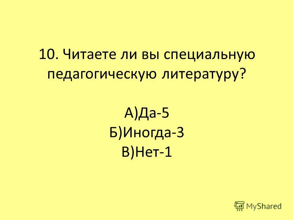 10. Читаете ли вы специальную педагогическую литературу? А)Да-5 Б)Иногда-3 В)Нет-1