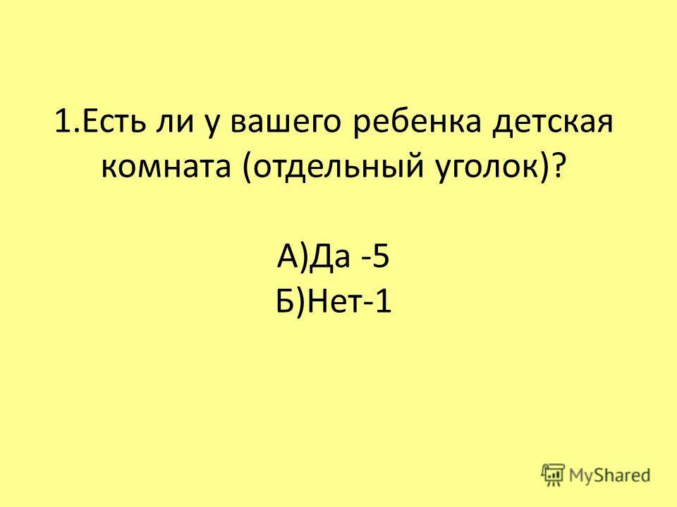 1.Есть ли у вашего ребенка детская комната (отдельный уголок)? А)Да -5 Б)Нет-1
