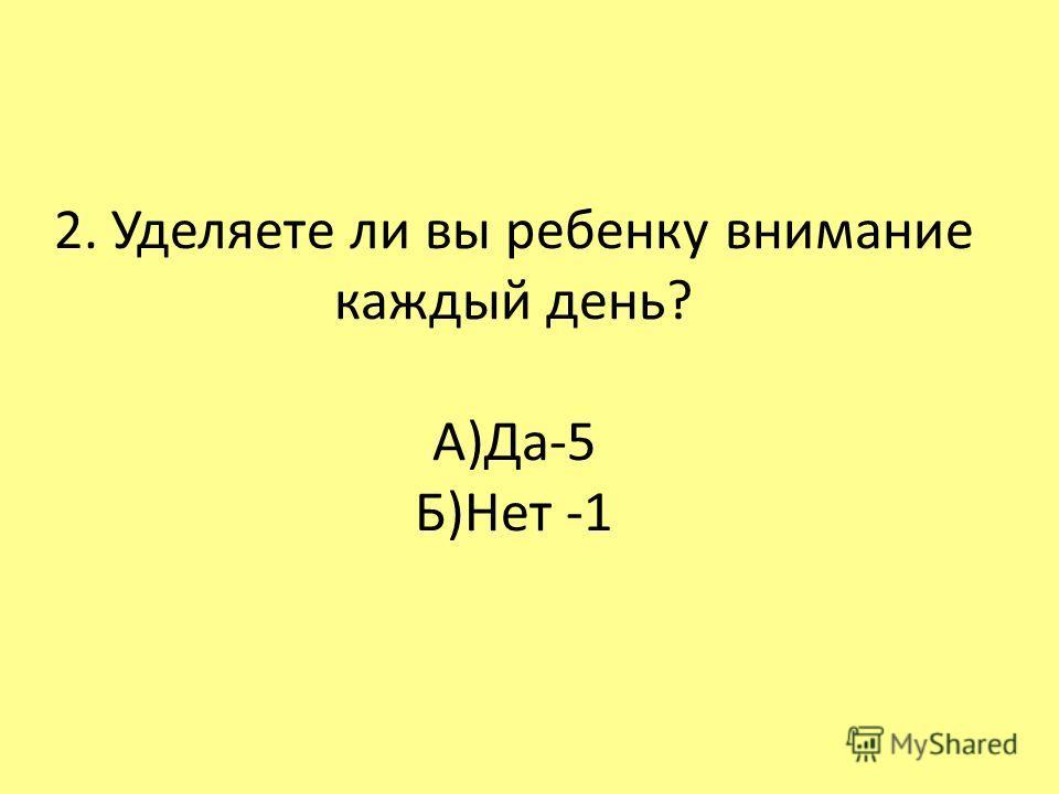 2. Уделяете ли вы ребенку внимание каждый день? А)Да-5 Б)Нет -1
