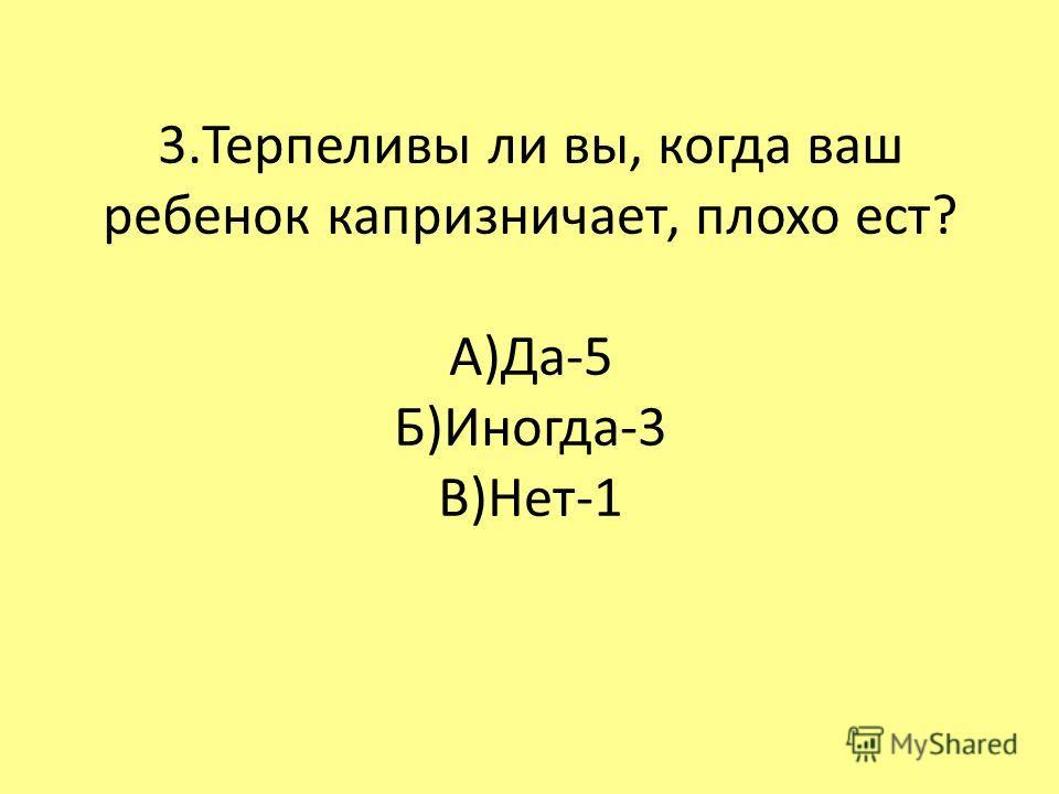 3.Терпеливы ли вы, когда ваш ребенок капризничает, плохо ест? А)Да-5 Б)Иногда-3 В)Нет-1