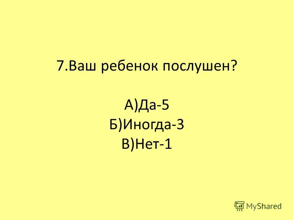 7.Ваш ребенок послушен? А)Да-5 Б)Иногда-3 В)Нет-1