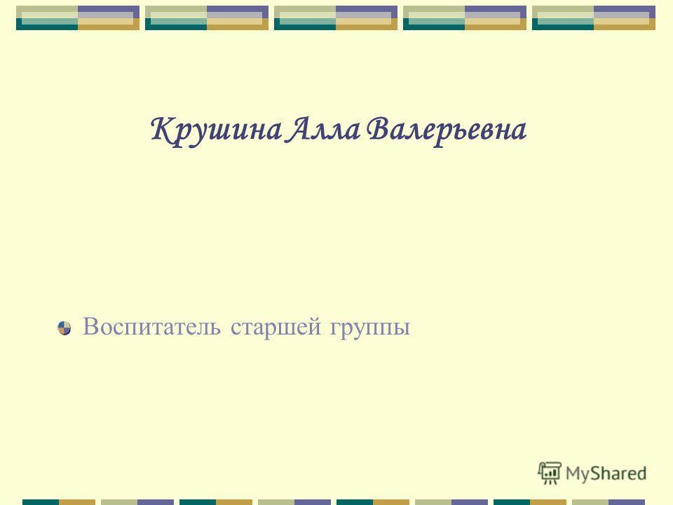 Крушина Алла Валерьевна Воспитатель старшей группы