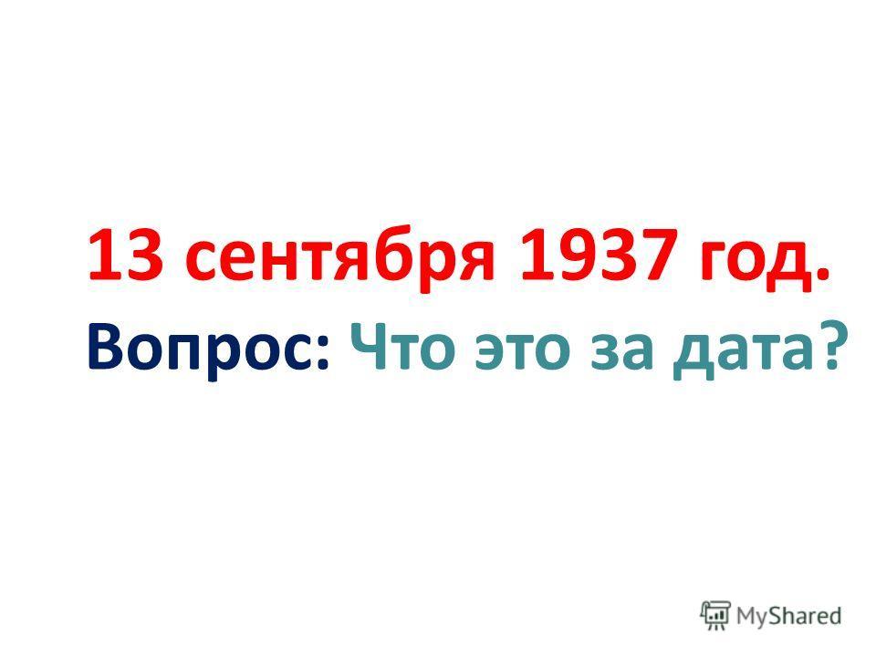 13 сентября 1937 год. Вопрос: Что это за дата?
