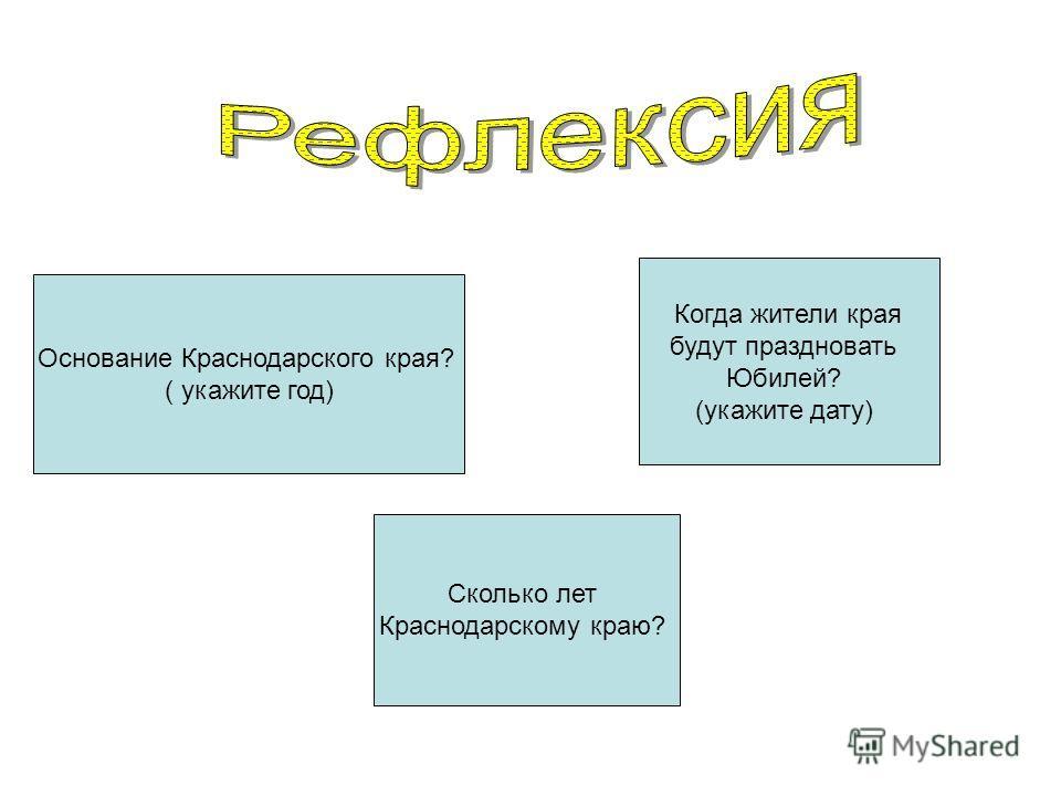 Основание Краснодарского края? ( укажите год) Сколько лет Краснодарскому краю? Когда жители края будут праздновать Юбилей? (укажите дату)