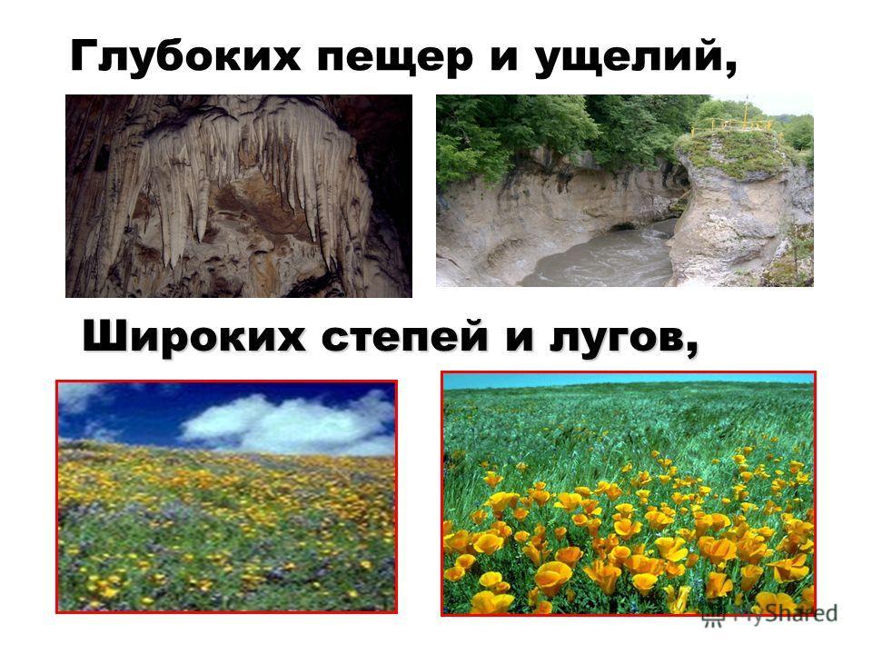 Глубоких пещер и ущелий, Широких степей и лугов,