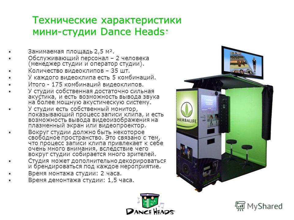 Технические характеристики мини-студии Dance Heads: Занимаемая площадь 2,5 м². Обслуживающий персонал – 2 человека (менеджер студии и оператор студии). Количество видеоклипов – 35 шт. У каждого видеоклипа есть 5 комбинаций. Итого - 175 комбинаций вид