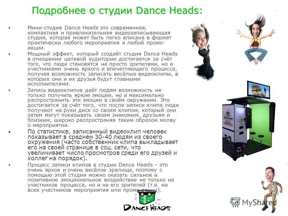 Подробнее о студии Dance Heads: Мини-студия Dance Heads это современная, компактная и привлекательная видеозаписывающая студия, которая может быть легко вписана в формат практически любого мероприятия и любой промо- акции. Мощный эффект, который созд