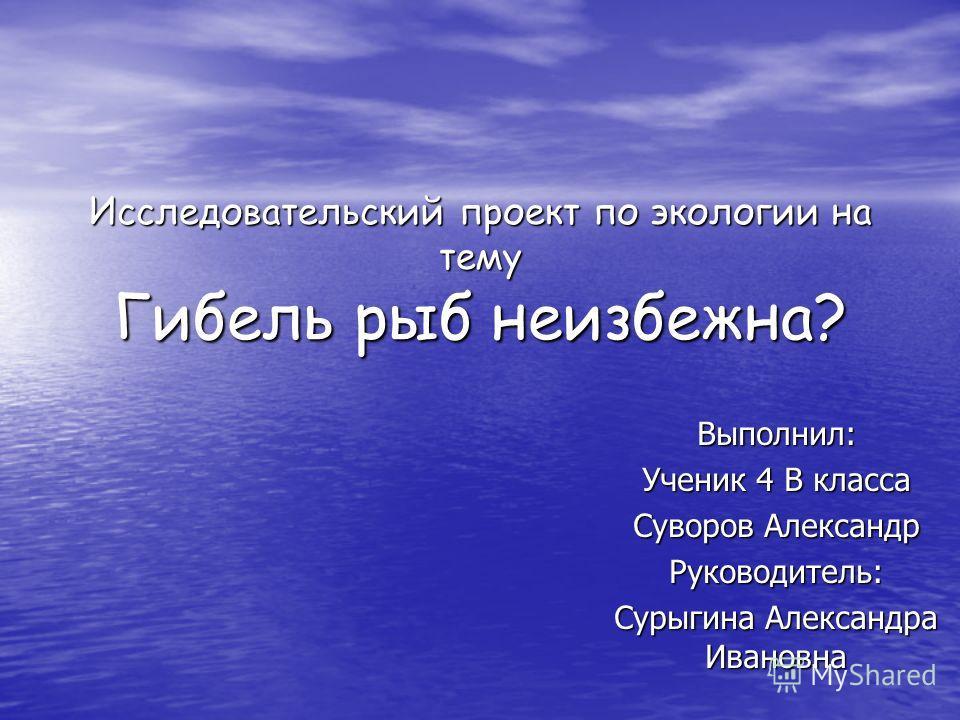Исследовательский проект по экологии на тему Гибель рыб неизбежна? Выполнил: Ученик 4 В класса Суворов Александр Руководитель: Сурыгина Александра Ивановна